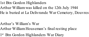 1st Btn Gordon Highlanders Arthur William was killed on the 12th July 1944 He is buried at La Delivrande War Cemetery, Douvres  Arthur's William's War Arthur William Houseman's final resting place 1st  Btn Gordon Highlanders War Diary