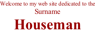 Welcome to my web site dedicated to the Surname  Houseman