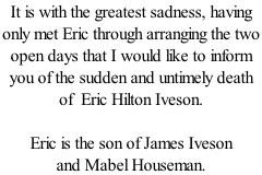 It is with the greatest sadness, having  only met Eric through arranging the two  open days that I would like to inform  you of the sudden and untimely death  of  Eric Hilton Iveson.  Eric is the son of James Iveson  and Mabel Houseman.